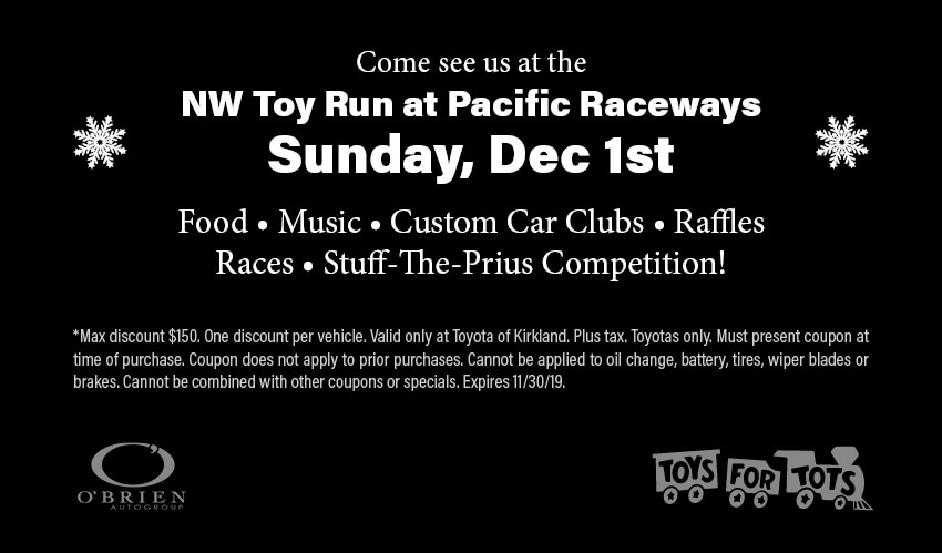 Come see us at theNW Toy Run at Pacific RacewaysSunday, Dec 1stFood • Music • Custom Car Clubs • RafflesRaces • Stuff-The-Prius Competition!*Max discount $150. One discount per vehicle. Valid only at Toyota of Kirkland. Plus tax. Toyotas only. Must present coupon at time of purchase. Coupon does not apply to prior purchases. Cannot be applied to oil change, battery, tires, wiper blades or brakes. Cannot be combined with other coupons or specials. Expires 11/30/19.