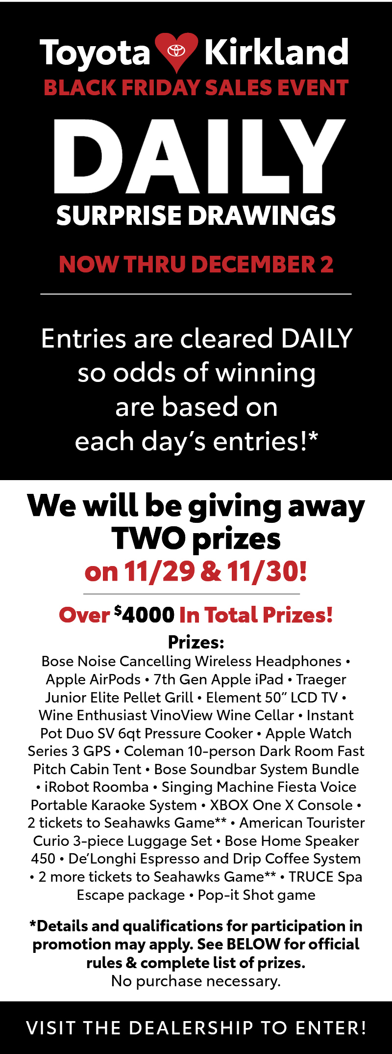 """Over $4000 In Total Prizes!Prizes:  Bose Noise Cancelling Wireless Headphones • Apple AirPods • 7th Gen Apple iPad • Traeger Junior Elite Pellet Grill • Element 50"""" LCD TV • Wine Enthusiast VinoView Wine Cellar • Instant Pot Duo SV 6qt Pressure Cooker • Apple Watch Series 3 GPS • Coleman 10-person Dark Room Fast Pitch Cabin Tent • Bose Soundbar System Bundle • iRobot Roomba • Singing Machine Fiesta Voice Portable Karaoke System • XBOX One X Console • 2 tickets to Seahawks Game** • American Tourister Curio 3-piece Luggage Set • Bose Home Speaker 450 • De'Longhi Espresso and Drip Coffee System • 2 more tickets to Seahawks Game** *Details and qualifications for participation in promotion may apply. See BELOW for official rules & complete list of prizes. No purchase necessary.VISIT THE DEALERSHIP TO ENTER"""
