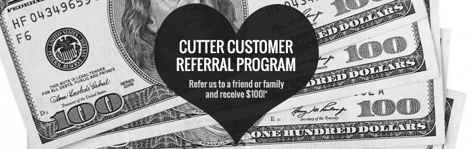 Cutter Referral Program will make you one hundred dollars!