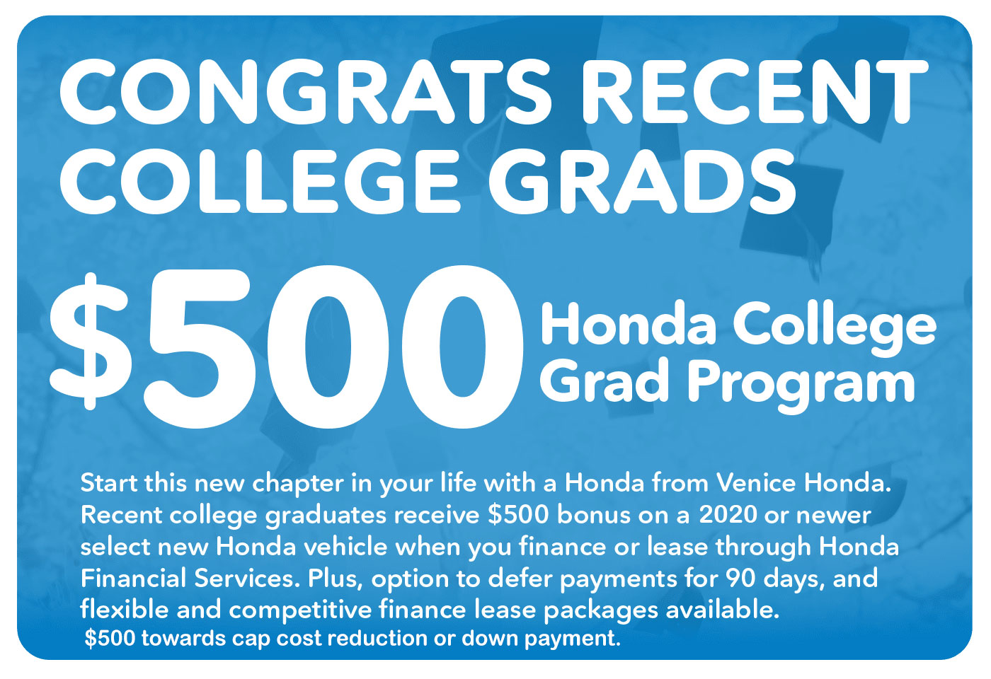 Congrats Recent College Grads. Receive $500 rebate with the Honda College Grad Program.
