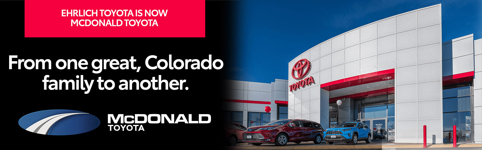 Ehrlich Toyota is now McDonald Toyota. From one great, Colorado family to another.