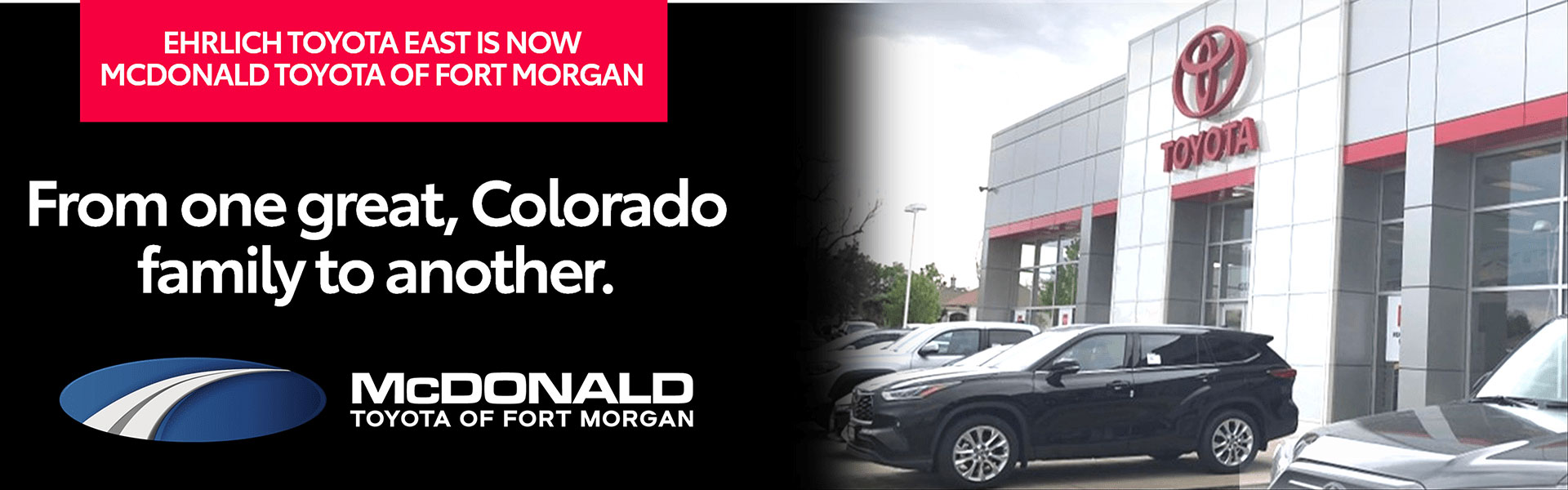 Ehrlich Toyota East is now McDonald Toyota of Fort Morgan. From one great, Colorado family to another. McDonald Fort Morgan.